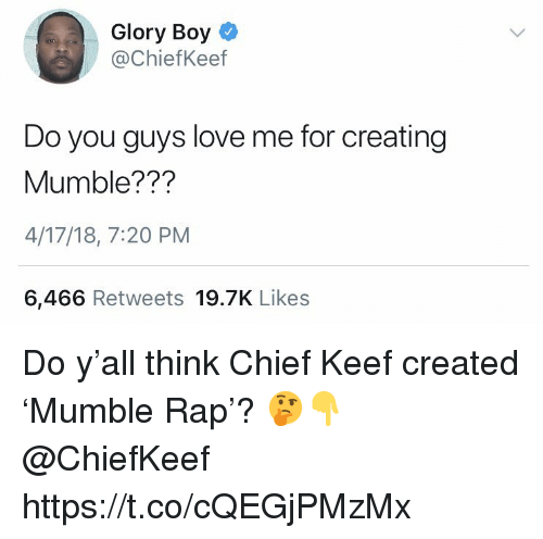 Chief Keef, Love, and Rap: Glory Boyo  @ChiefKeef  Do you guys love me for creating  Mumble???  4/17/18, 7:20 PM  6,466 Retweets 19.7K Likes Do y'all think Chief Keef created 'Mumble Rap'? 🤔👇 @ChiefKeef https://t.co/cQEGjPMzMx