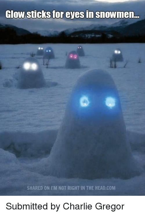 glow stick: Glow sticks for eyes in snowmen...  SHARED ON I'M NOT RIGHT IN THE HEAD COM Submitted by Charlie Gregor