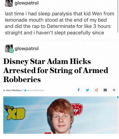 Disney, Ironic, and Rap: glowpatrol  last time i had sleep paralysis that kid Wen from  lemonade mouth stood at the end of my bed  and did the rap to Determinate for like 3 hour:s  straight and i haven't slept peacefully since  吗glowpatrol  Disney Star Adam Hicks  Arrested for String ofArmed  Robberies  By Oene Maddaus IGeneMaddaus  롭 +  Ep
