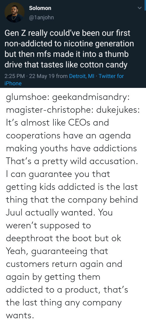 agenda: glumshoe:  geekandmisandry:  magister-christophe:   dukejukes:  It's almost like CEOs and cooperations have an agenda making youths have addictions  That's a pretty wild accusation.  I can guarantee you that getting kids addicted is the last thing that the company behind Juul actually wanted.   You weren't supposed to deepthroat the boot but ok    Yeah, guaranteeing that customers return again and again by getting them addicted to a product, that's the last thing any company wants.
