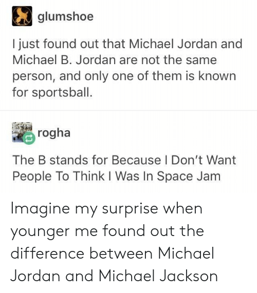 Michael B. Jordan, Michael Jackson, and Michael Jordan: glumshoe  l just found out that Michael Jordan and  Michael B. Jordan are not the same  person, and only one of them is known  for sportsball.  rogha  The B stands for Because l Don't Want  People To Think I Was In Space Jam Imagine my surprise when younger me found out the difference between Michael Jordan and Michael Jackson