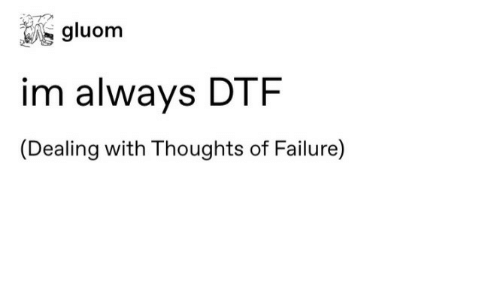 Dtf, Failure, and Always: gluom  im always DTF  (Dealing with Thoughts of Failure)