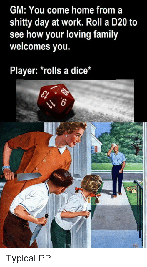 Family, Work, and Dice: GM: You come home from a  shitty day at work. Roll a D20 to  see how your loving family  welcomes you.  Player: *rolls a dice Typical PP