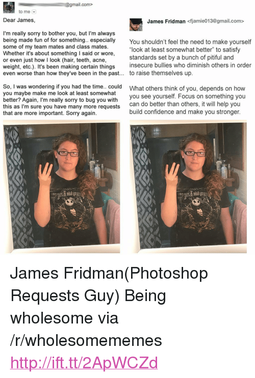 "Pitiful: gmail.com>  to me  Dear James,  James Fridman <fjamie013@gmail.com>  I'm really sorry to bother you, but I'm always  being made fun of for something. especially You shouldn't feel the need to make yourself  some of my team mates and class mates.  Whether it's about something I said or wore,  or even just how I look (hair, teeth, acne,  weight, etc.). It's been making certain things insecure bulies who diminish others in order  even worse than how they've been in the past... to raise themselves up.  ""look at least somewhat better"" to satisfy  standards set by a bunch of pitiful and  So, I was wondering if you had the time.. could  you maybe make me look at least somewhat  better? Again, I'm really sorry to bug you with  this as I'm sure you have many more requests  that are more important. Sorry again.  What others think of you, depends on how  you see yourself. Focus on something you  can do better than others, it will help you  build confidence and make you stronger. <p>James Fridman(Photoshop Requests Guy) Being wholesome via /r/wholesomememes <a href=""http://ift.tt/2ApWCZd"">http://ift.tt/2ApWCZd</a></p>"