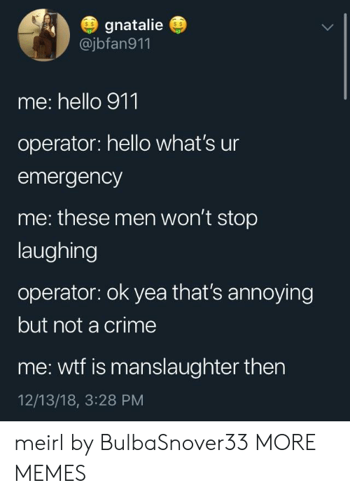 Crime, Dank, and Hello: gnatalie  @jbfan911  s $  s $  me: hello 911  operator: hello what's ur  emergency  me: these men won't stop  laughing  operator: ok yea that's annoying  but not a crime  me: wtf is manslaughter then  12/13/18, 3:28 PM meirl by BulbaSnover33 MORE MEMES