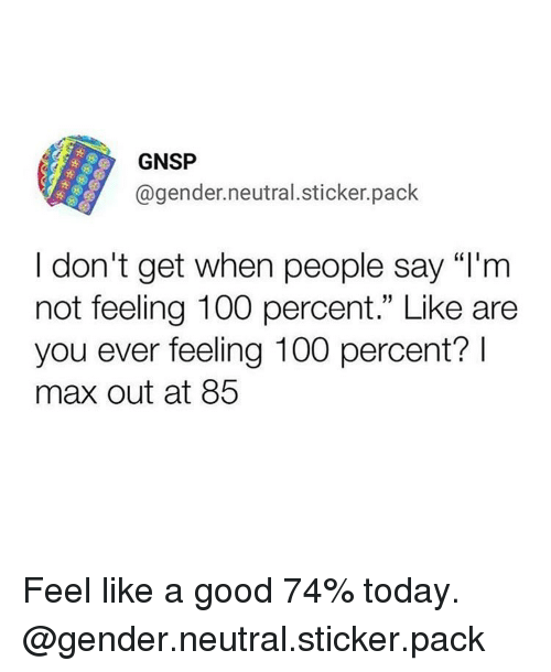 """Anaconda, Funny, and Good: GNSP  @gender.neutral.sticker.pack  I don't get when people say """"I'm  not feeling 100 percent."""" Like are  you ever feeling 100 percent?  max out at 85 Feel like a good 74% today. @gender.neutral.sticker.pack"""
