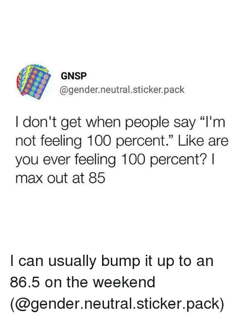 """Anaconda, Funny, and The Weekend: GNSP  @gender.neutral.sticker.pack  I don't get when people say """"l'm  not feeling 100 percent."""" Like are  you ever feeling 100 percent?  max out at 85 I can usually bump it up to an 86.5 on the weekend (@gender.neutral.sticker.pack)"""