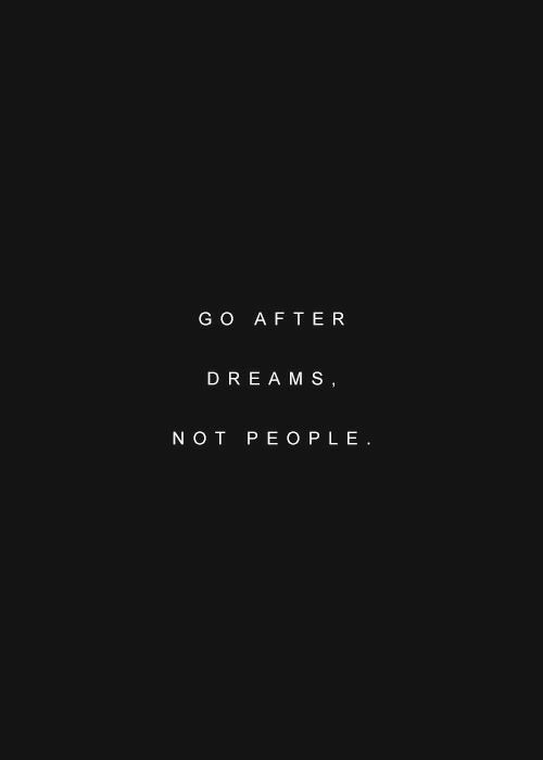 Dream, People, and Not: GO AFTER  DREAM S  NOT PEOPLE
