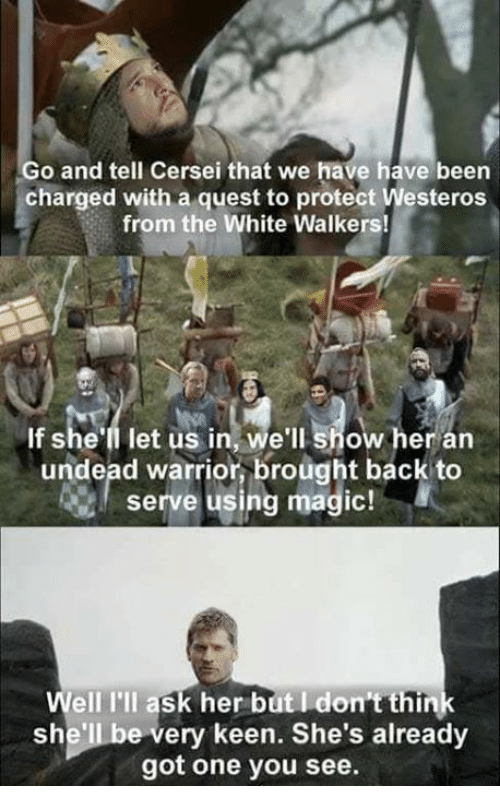 Memes, Keen, and Magic: Go and tell Cersei that we have have been  charged with a quest to protect Westeros  from the White Walkers!  If she'll let us in, we'll show her arn  undead warrior, brought back to  serve using magic!  Well I'll ask her but I don't think  she'll be very keen. She's already  got one you see.