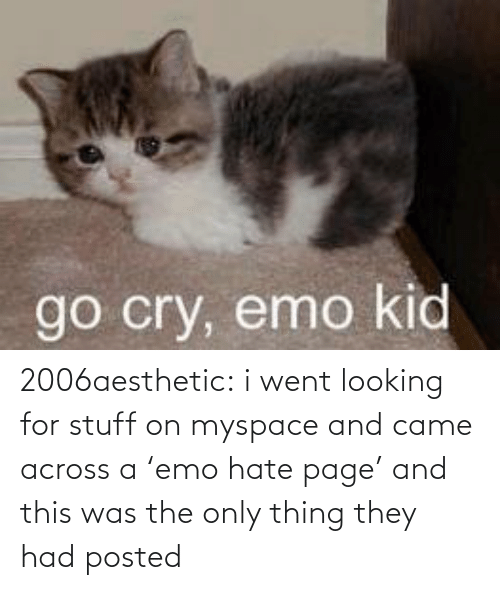 went: go cry, emo kid 2006aesthetic: i went looking for stuff on myspace and came across a 'emo hate page' and this was the only thing they had posted
