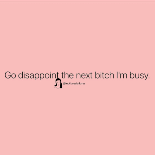 Bitch, Girl Memes, and Next: Go disappoint the next bitch I'm busy.  @fuckboysfailures