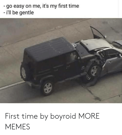 Dank, Memes, and Target: go easy on me, it's my first time  - i'll be gentle First time by boyroid MORE MEMES