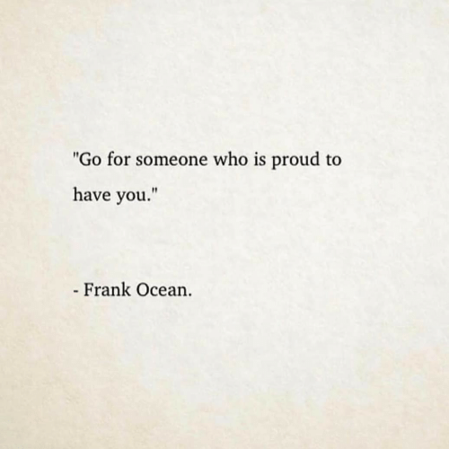 """Frank Ocean: """"Go for someone who is proud to  have you.""""  Frank Ocean"""