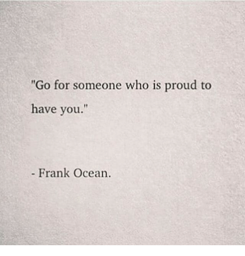 """Frank Ocean: """"Go for someone who is proud to  have you.""""  t1  - Frank Ocean."""