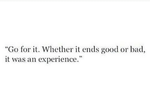"Bad, Good, and Experience: ""Go for t. Whether it ends good or bad,  it was an experience  40"