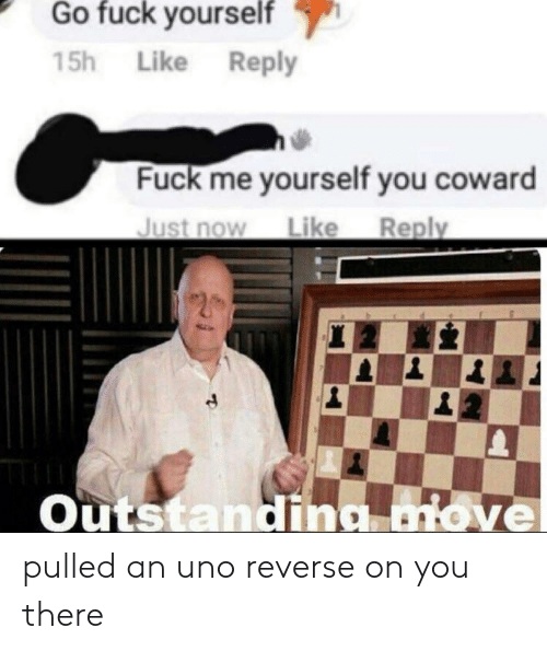 you there: Go fuck vourself  15h Like Reply  Fuck me yourself you coward  Just now Like Reply  Outstanding love  2 pulled an uno reverse on you there