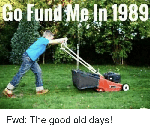forwardsfromgrandma: Go  Fund  Me  n1989 Fwd: The good old days!