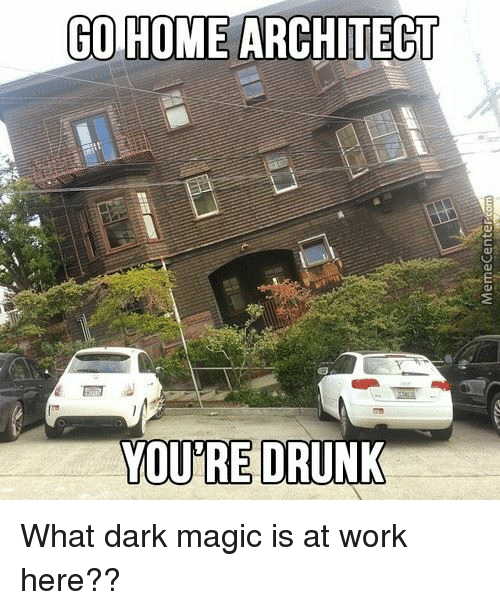 Memes, 🤖, and Dark: GO HOME ARCHITECT  YOU RE DRUNK What dark magic is at work here??