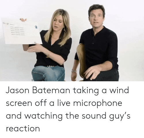 wind: Go Jason Bateman taking a wind screen off a live microphone and watching the sound guy's reaction