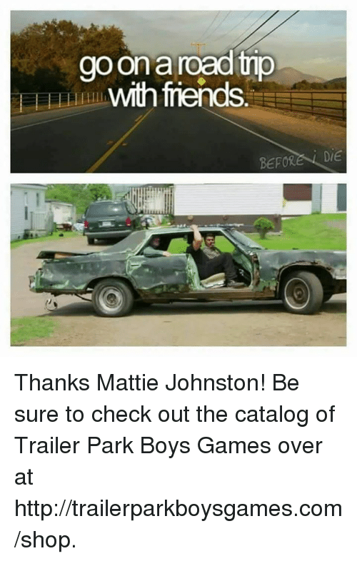 Friends, Memes, and Shopping: go Ona  with friends  BEFORE DIE Thanks Mattie Johnston! Be sure to check out the catalog of Trailer Park Boys Games over at http://trailerparkboysgames.com/shop.