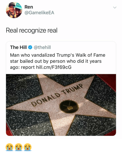 Bailed: GO  Ren  @GamelikeEA  Real recoanize real  The Hill @thehill  Man who vandalized Trump's Walk of Fame  star bailed out by person who did it years  ago: report hill.cm/F3f69cOG 😭😭😭