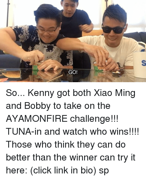 Click, Memes, and Link: GO! So... Kenny got both Xiao Ming and Bobby to take on the AYAMONFIRE challenge!!! TUNA-in and watch who wins!!!! Those who think they can do better than the winner can try it here: (click link in bio) sp