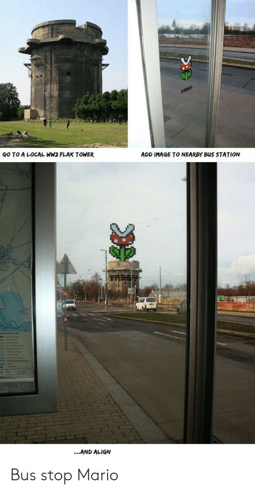 Mario, Image, and Ww2: GO TO A LOCAL WW2 FLAK TOWER  ADD IMAGE TO NEARBY BuS STATION  ...AND ALIGN Bus stop Mario