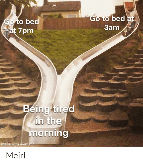 go to: Go to bed at.  Go to bed  at 7pm  3am  Being tired  in the  morning  made with mematic Meirl