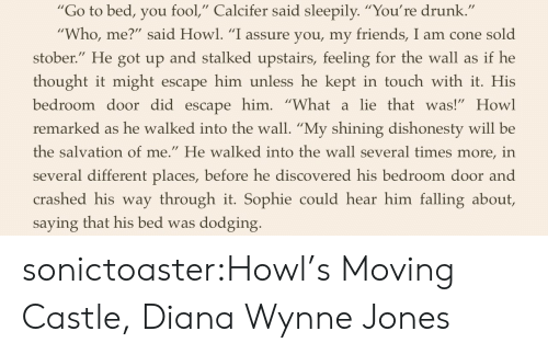 "Youre Drunk: ""Go to bed, you fool,"" Calcifer said sleepily. ""You're drunk  Who, me?"" said Howl. ""I assure you, my friends, I am cone sold  stober."" He got up and stalked upstairs, feeling for the wall as if he  thought it might escape him unless he kept in touch with it. His  bedroom door did escapehim. ""Whatalie thatwas!"" Howl  remarked as he walked into the wall. ""My shining dishonesty will be  the salvation of me."" He walked into the wall several times more, in  several different places, before he discovered his bedroom door and  crashed his way through it. Sophie could hear him falling about,  saying that his bed was dodging sonictoaster:Howl's Moving Castle, Diana Wynne Jones"