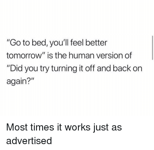 """Memes, Tomorrow, and Back: """"Go to bed, you'll feel better  tomorrow"""" is the human version of  """"Did you try turning it off and back on  again?"""" Most times it works just as advertised"""
