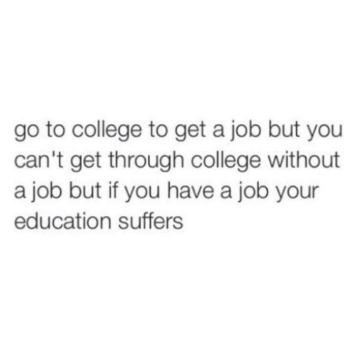 College, Job, and Education: go to college to get a job but you  can't get through college without  a job but if you have a job your  education suffers