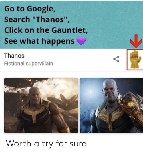 """gauntlet: Go to Google,  Search """"Thanos""""  Click on the Gauntlet  See what happens  Thanos  Fictional supervillairn Worth a try for sure"""