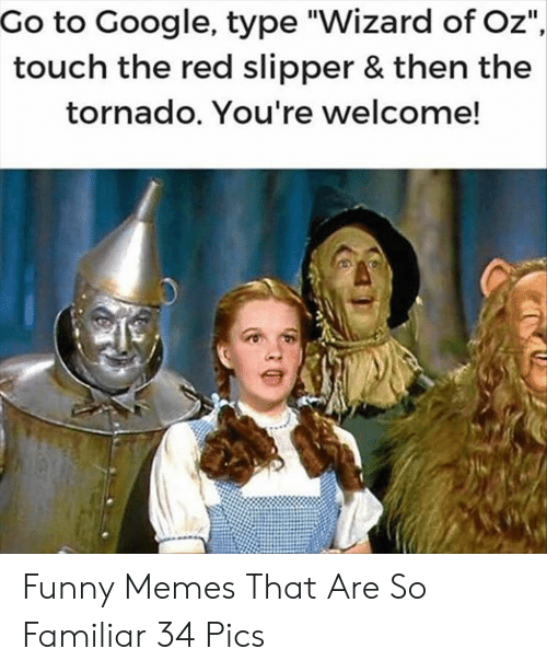"Tornado: Go to Google, type ""Wizard of Oz""  touch the red slipper & then the  tornado. You're welcome! Funny Memes That Are So Familiar 34 Pics"