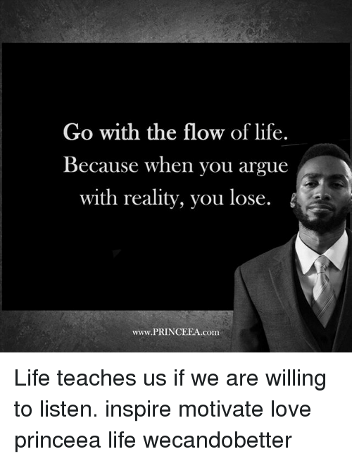 Arguing, Life, and Love: Go with the flow of life.  Because when you argue  with reality, you lose  www.PRINCEEA.com. Life teaches us if we are willing to listen. inspire motivate love princeea life wecandobetter