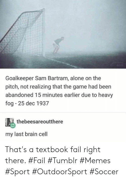 15 minutes: Goalkeeper Sam Bartram, alone on the  pitch, not realizing that the game had been  abandoned 15 minutes earlier due to heavy  fog 25 dec 1937  thebeesareoutthere  my last brain cell That's a textbook fail right there. #Fail #Tumblr #Memes #Sport #OutdoorSport #Soccer