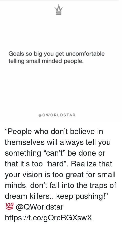 """Fall, Goals, and Vision: Goals so big you get uncomfortable  telling small minded people.  aOWORLDSTAR """"People who don't believe in themselves will always tell you something """"can't"""" be done or that it's too """"hard"""". Realize that your vision is too great for small minds, don't fall into the traps of dream killers...keep pushing!"""" 💯 @QWorldstar https://t.co/gQrcRGXswX"""