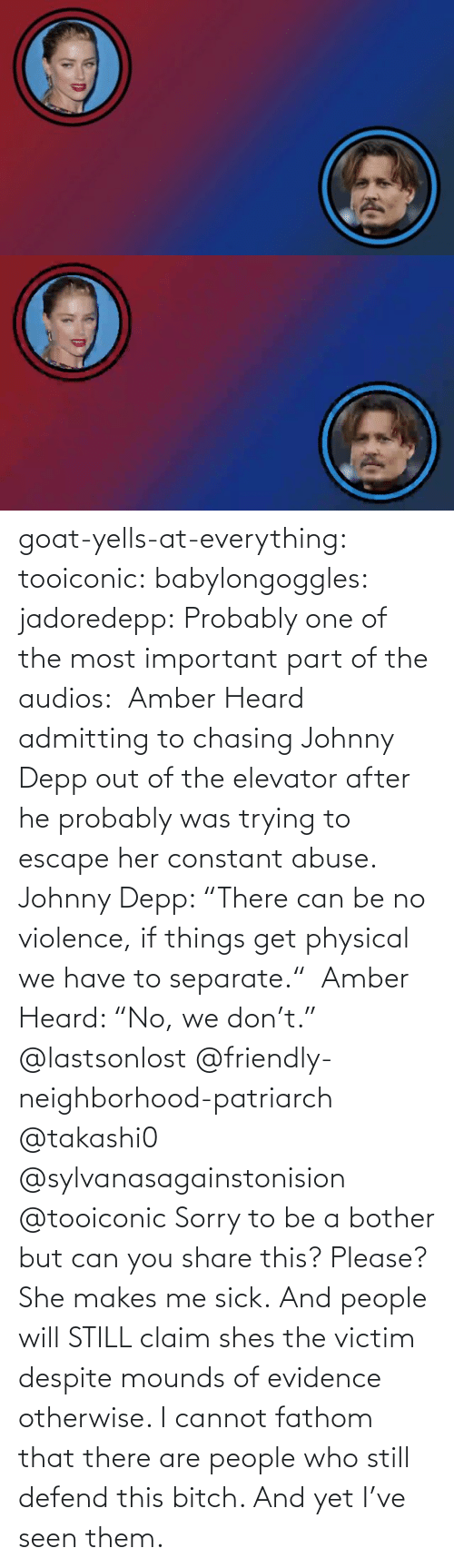 "The Most Important: goat-yells-at-everything:  tooiconic:  babylongoggles:  jadoredepp:  Probably one of the most important part of the audios:  Amber Heard admitting to chasing Johnny Depp out of the elevator after he probably was trying to escape her constant abuse.  Johnny Depp: ""There can be no violence, if things get physical we have to separate.""  Amber Heard: ""No, we don't.""  @lastsonlost @friendly-neighborhood-patriarch @takashi0 @sylvanasagainstonision @tooiconic Sorry to be a bother but can you share this? Please?   She makes me sick.   And people will STILL claim shes the victim despite mounds of evidence otherwise.    I cannot fathom that there are people who still defend this bitch. And yet I've seen them."