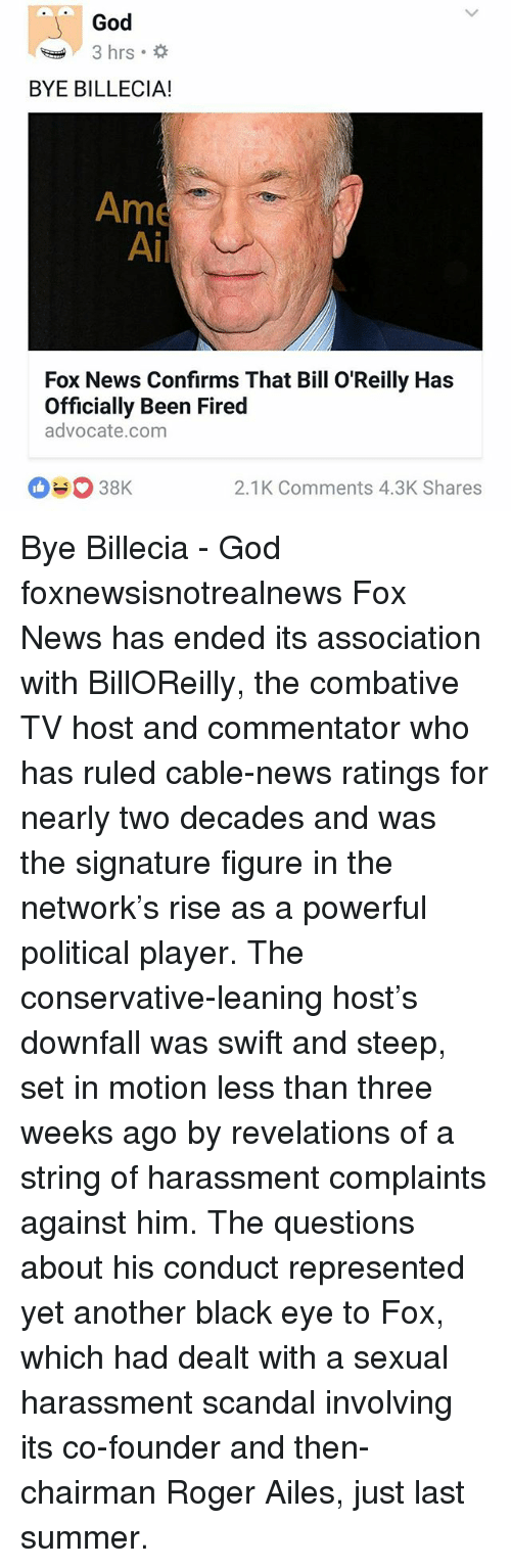 Bill O'Reilly: God  3 hrs.  BYE BILLECIA!  Ame  Ai  Fox News Confirms That Bill O'Reilly Has  Officially Been Fired  advocate.com  2.1K Comments 4.3K Shares Bye Billecia - God foxnewsisnotrealnews Fox News has ended its association with BillOReilly, the combative TV host and commentator who has ruled cable-news ratings for nearly two decades and was the signature figure in the network's rise as a powerful political player. The conservative-leaning host's downfall was swift and steep, set in motion less than three weeks ago by revelations of a string of harassment complaints against him. The questions about his conduct represented yet another black eye to Fox, which had dealt with a sexual harassment scandal involving its co-founder and then-chairman Roger Ailes, just last summer.