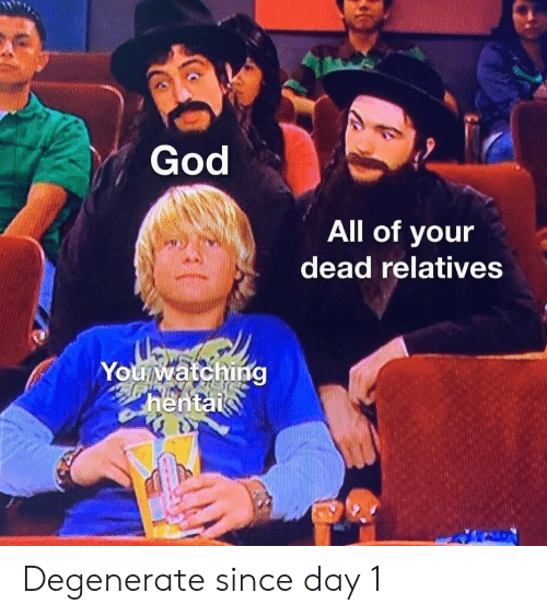 hentai: God  All of your  dead relatives  Youwatching  hentai Degenerate since day 1