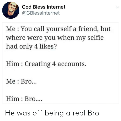 God, Internet, and Selfie: God Bless Internet  @GBlessInternet  Me You call yourself a friend, but  where were you when my selfie  had only 4 likes?  Him Creating 4 accounts.  Me Bro..  Him Bro.... He was off being a real Bro