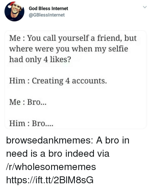 God, Internet, and Selfie: God Bless Internet  @GBlesslnternet  Me: You call yourself a friend, but  where were you when my selfie  had only 4 likes?  Him: Creating 4 accounts.  Me : Bro...  Him: Bro.... browsedankmemes:  A bro in need is a bro indeed via /r/wholesomememes https://ift.tt/2BlM8sG