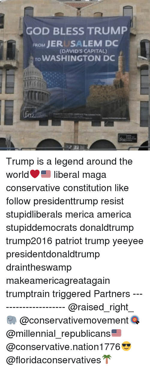 America, God, and Memes: GOD BLESS TRUMP  FROM JERUSALEM DC  To WASHINGTON DC  (DAVID'S CAPITAL) Trump is a legend around the world❤️🇺🇸 liberal maga conservative constitution like follow presidenttrump resist stupidliberals merica america stupiddemocrats donaldtrump trump2016 patriot trump yeeyee presidentdonaldtrump draintheswamp makeamericagreatagain trumptrain triggered Partners --------------------- @raised_right_🐘 @conservativemovement🎯 @millennial_republicans🇺🇸 @conservative.nation1776😎 @floridaconservatives🌴