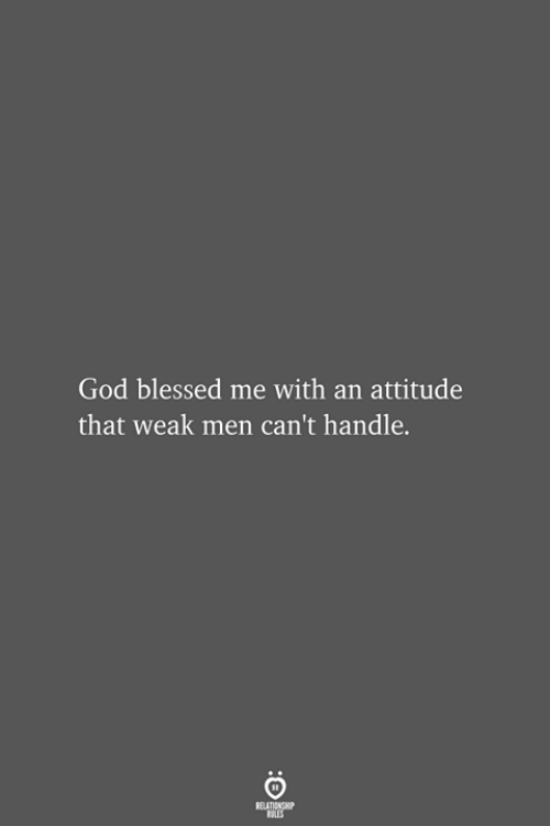 Blessed, God, and Attitude: God blessed me with an attitude  that weak men can't handle.  RELATIONSHIP  LES