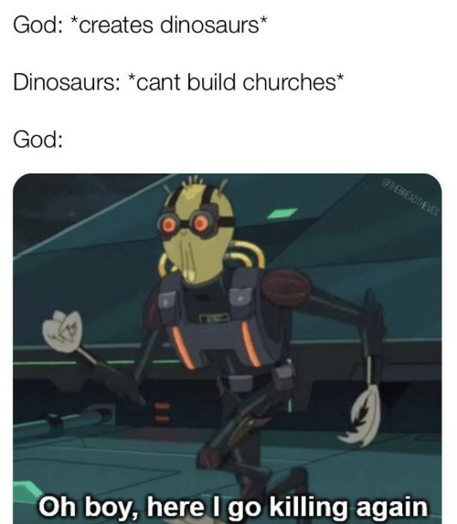 God, Dinosaurs, and Boy: God: *creates dinosaurs*  Dinosaurs: *cant build churches*  God:  @THEBREADTHEVES  Oh boy, here I go killing again