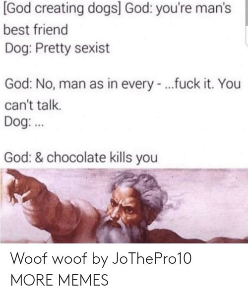 Best Friend, Dank, and Dogs: [God creating dogs] God: you're man's  best friend  Dog: Pretty sexist  God: No, man as in every - ..fuck it. You  can't talk.  Dog.  God: & chocolate kills you Woof woof by JoThePro10 MORE MEMES