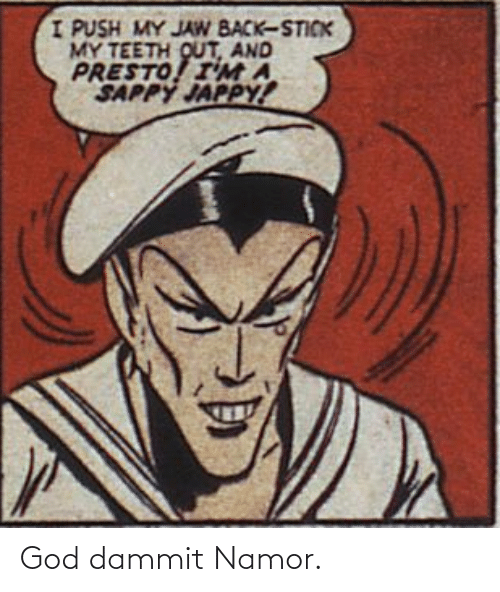 Dammit: God dammit Namor.