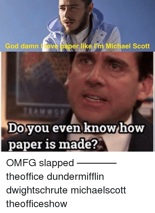 God, Memes, and Michael Scott: God damn ove paper like m Michael Scott  Dovou even know how  paper is made? OMFG slapped ———— theoffice dundermifflin dwightschrute michaelscott theofficeshow