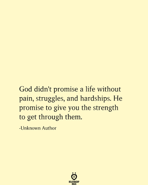God, Life, and Pain: God didn't promise a life without  pain, struggles, and hardships. He  promise to give you the strength  to get through them.  -Unknown Author  RELATIONSHIP  RULES