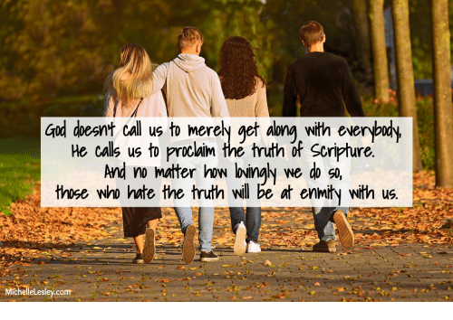 get along: God doesnt call us to merely get along with everybudy  He calls us to proclaim the truth of Scripture.  And no mater how loingly  those who hate the truth will be at enmity with us.  we do so,  MichelleLesley.com