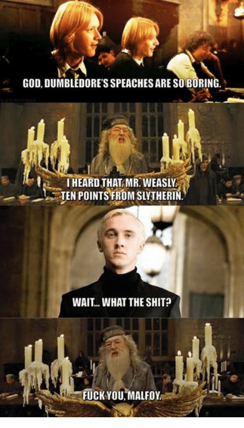 Shit Fucking: GOD, DUMBLEDORESSPEACHESARE ARESOBORING  HEARD THAT MR WEASLY  TEN POINTS FROMSLYTHERIN  WAIT... WHAT THE SHIT  FUCK YOU MALFoy